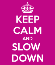 Keep Calm & Slow Down