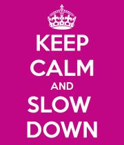 Keep Calm & Slow Down